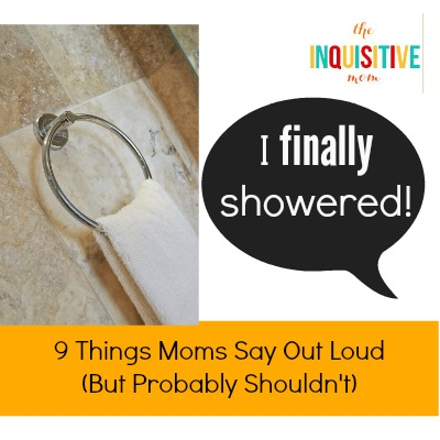 9 Things Mom Say Out Loud - I Finally Showered