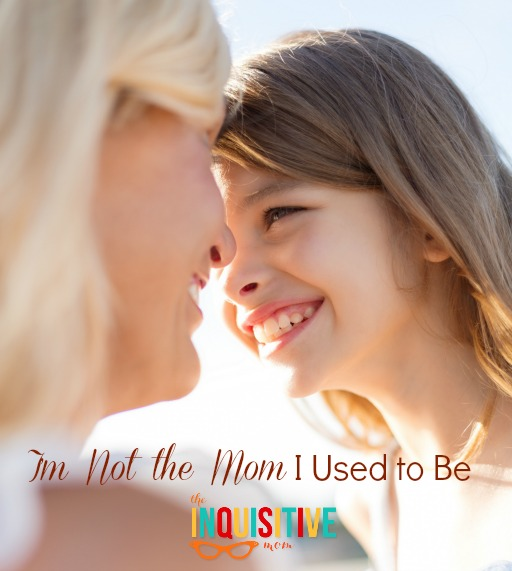I'm Not the Mom I Used to Be  - The Inquisitive Mom