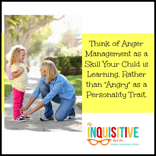 Think of Anger Management as a Skill Your Child is Learning, Rather than Angry as a Personality Trait.