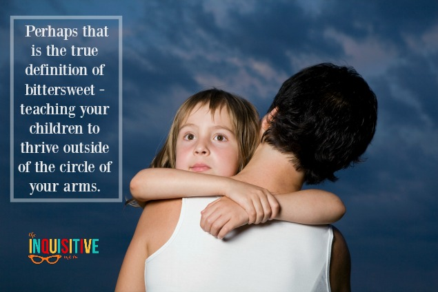 Perhaps that is the true definition of bittersweet - teaching your children to thrive outside of the circle of your arms.