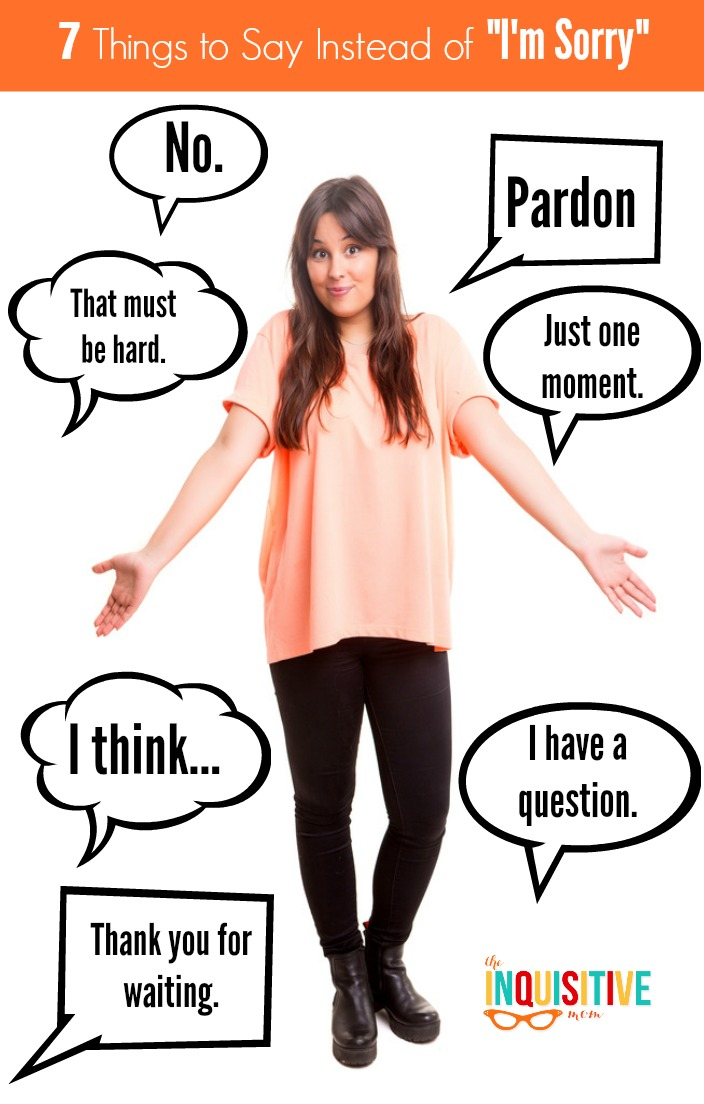 """7 Things to Say Instead of """"I'm Sorry"""" from The Inquisitive Mom Blog."""