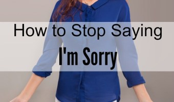 How to Stop Saying I'm Sorry