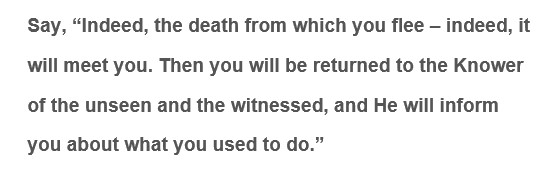 Indeed, the death from which you flee – indeed, it will meet you