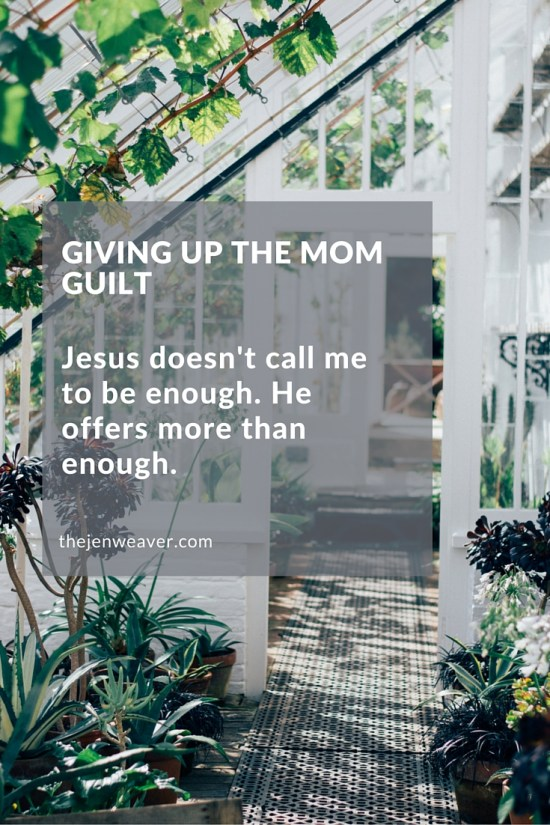 Give Up the Mom Guilt. Jesus doesn't call me to be enough. He offers more than enough.