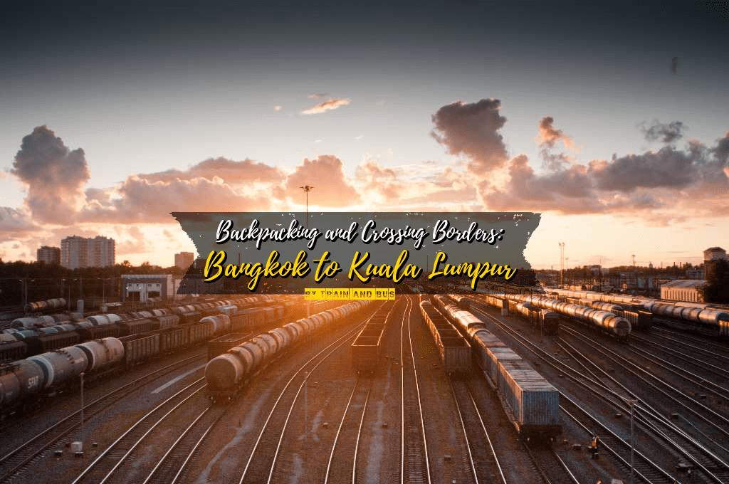 Backpacking and Crossing Borders: Bangkok, Thailand to Kuala Lumpur, Malaysia