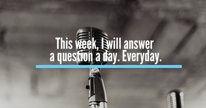 This week, I will answer a question a day. Everyday.
