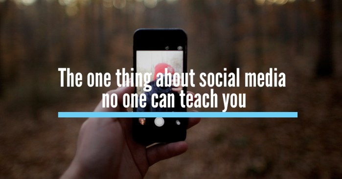 The one thing about social media no one can teach you
