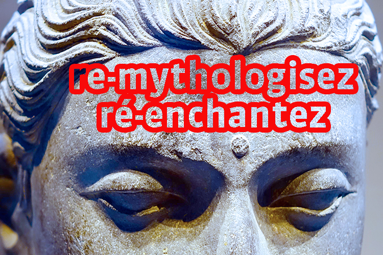 Re-mythologisez, ré-enchantez