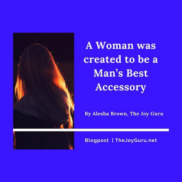 A Woman was created to be a Man's Best Accessory