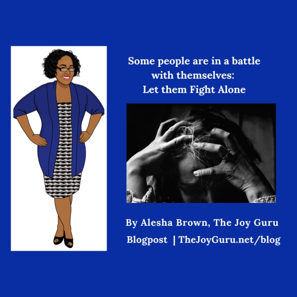 Some people are in a battle with themselves-Let them Fight Alone