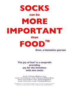 Poster – Socks can be more important than food™. The Joy of Socks is a nonprofit with the mission of providing joy to the homeless by giving them new socks. www.TheJoyOfSox.org