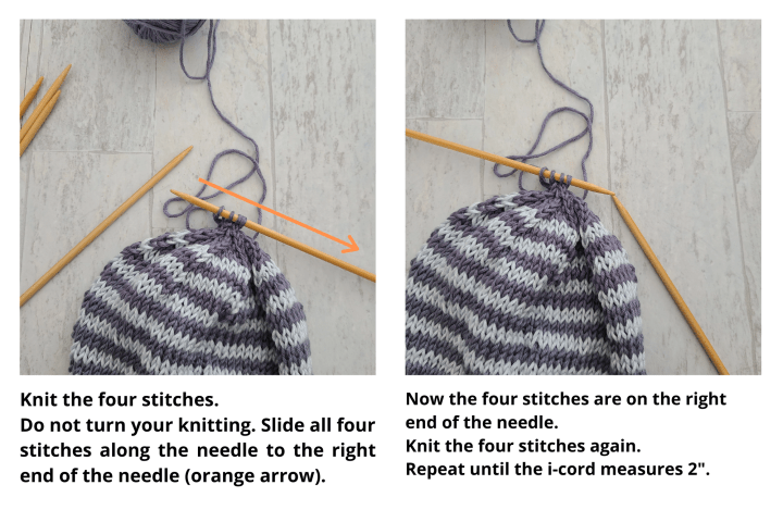 """Two images showing the i-cord being knit on the crown of the hat. The image on the right has an orange arrow pointing from the left edge to right of one double-pointed needle, instructing the knitter to knit the four stitches, do not turn work, and slide all four stitches along the needle from to the right end. The second image shows the stitches on the right edge of the needle, now positioned to the left of the second needle and includes text instructing the knitter to knit the four stitches again and to repeat the sliding and knitting process until the i-cord measures 2""""."""