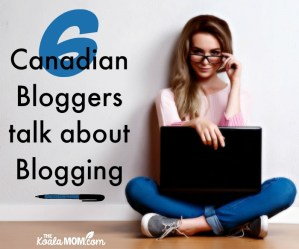 6 Canadian Bloggers talk about Blogging: What they do & what they earn