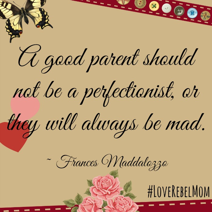 """Advice from a perfectionist parent: """"A good parent should not be a perfectionist, or they will always be mad.""""- Frances Maddalozzo, #LoveRebelMom"""
