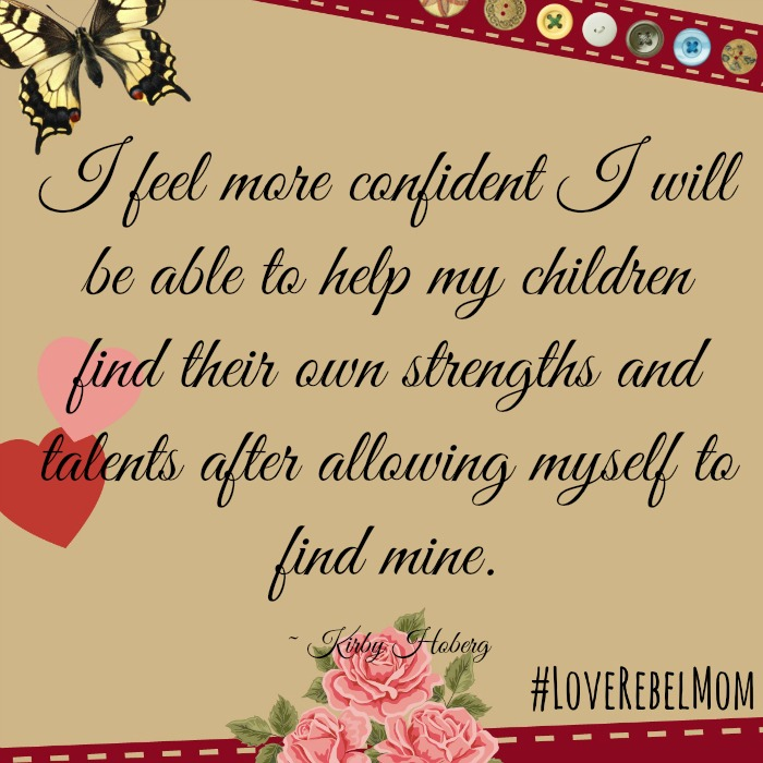 I feel more confident I will be able to help my children find their own strengths and talents after allowing myself to find mine. ~ LoveRebelMom Kirby Hoberg