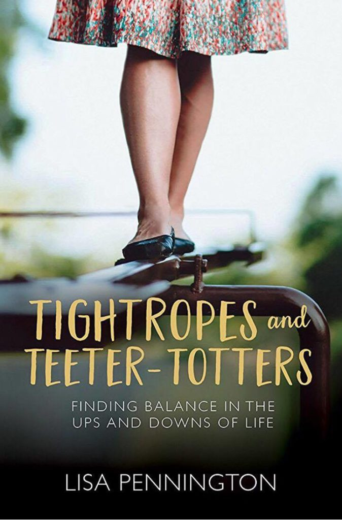 Tightropes and Teeter-Totters: Finding Balance in the Ups and Downs of Life by Lisa Pennington