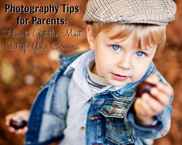 Photography Tips for Parents: How to Get the Most Out of Your Camera