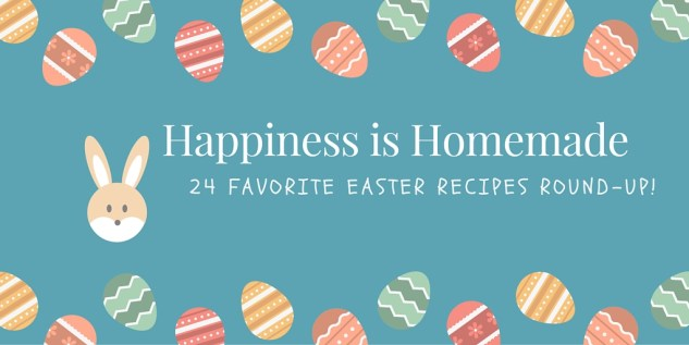 Happiness is Homemade 24 Favorite Easter Recipes Round-Up!