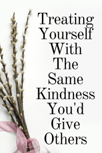 Treating Yourself With The Same Kindness You'd Give Others