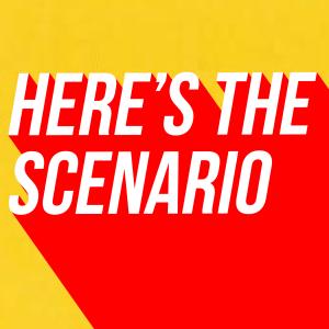 Here's The Scenario