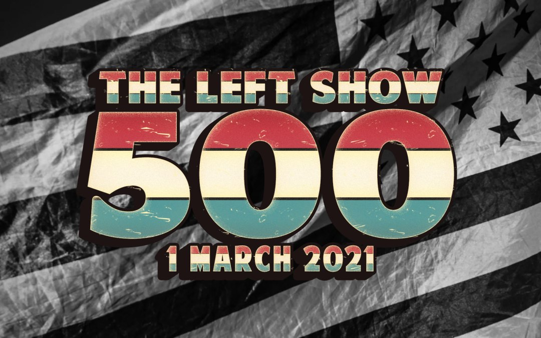 500 The LEFT Show – Five Hundredth Episode