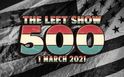 500 The LEFT Show – Five Hundredth Episode