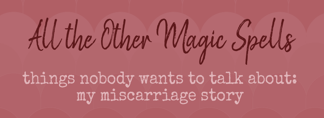 The Things Nobody Wants to Talk About:  My Miscarriage Story