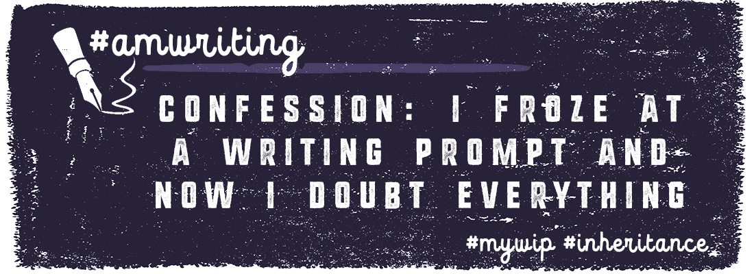 Confession:  I Froze at a Writing Prompt & Now I Doubt Everything