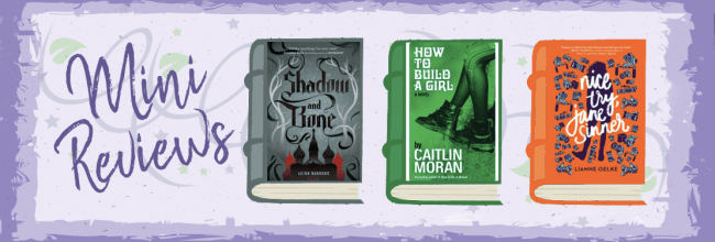 Mini Reviews!  Shadow and Bone, How to Build a Girl, & Nice Try, Jane Sinner