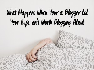 What Happens When Your a Blogger but Your Life isn't Worth Blogging About
