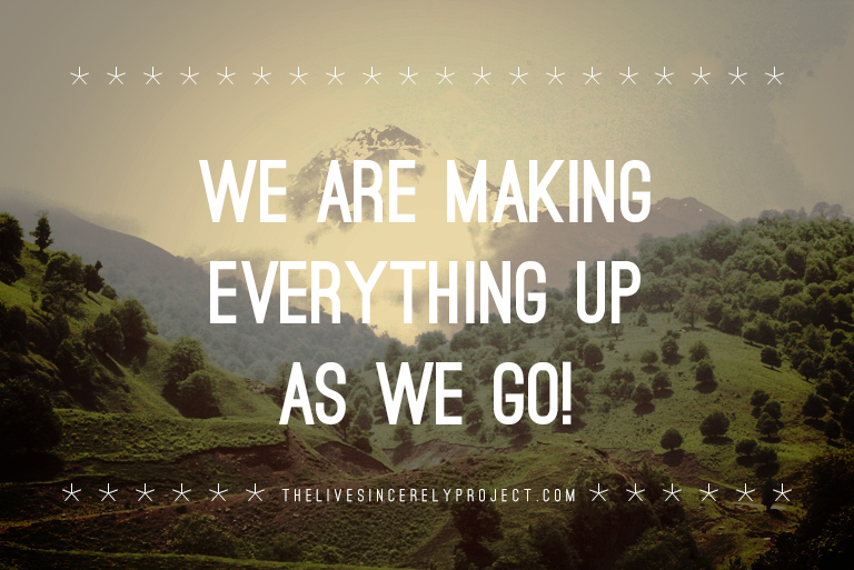 We are making everything up as we go!