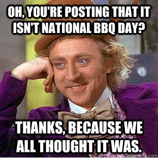 Not National BBQ Day #condescendingwonka