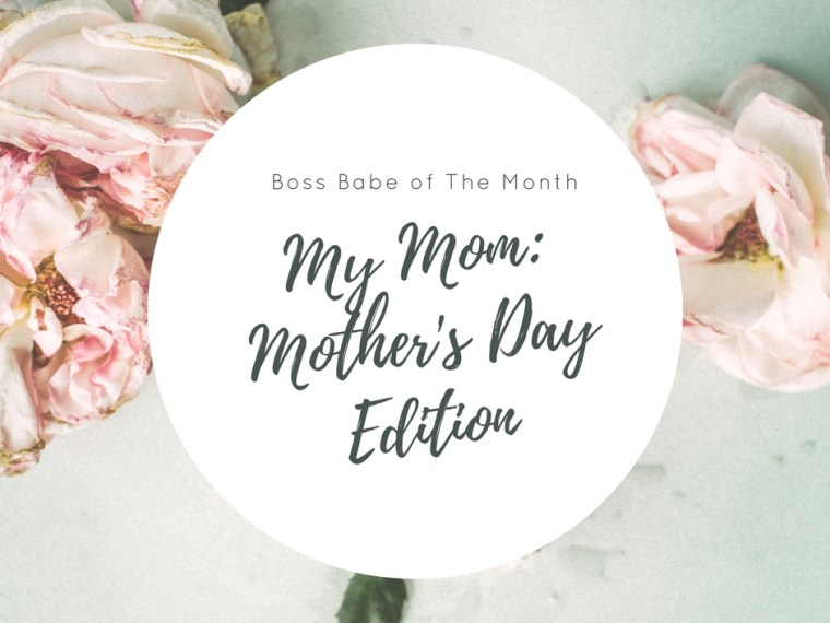 Boss Babe of The Month | My Mom, Mother's Day Edition