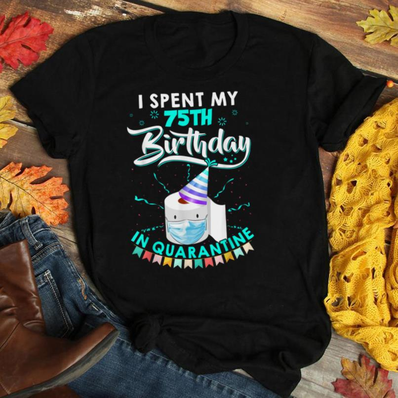 I spent my 75TH birthday in quarantine 2020 lockdown gift T Shirt