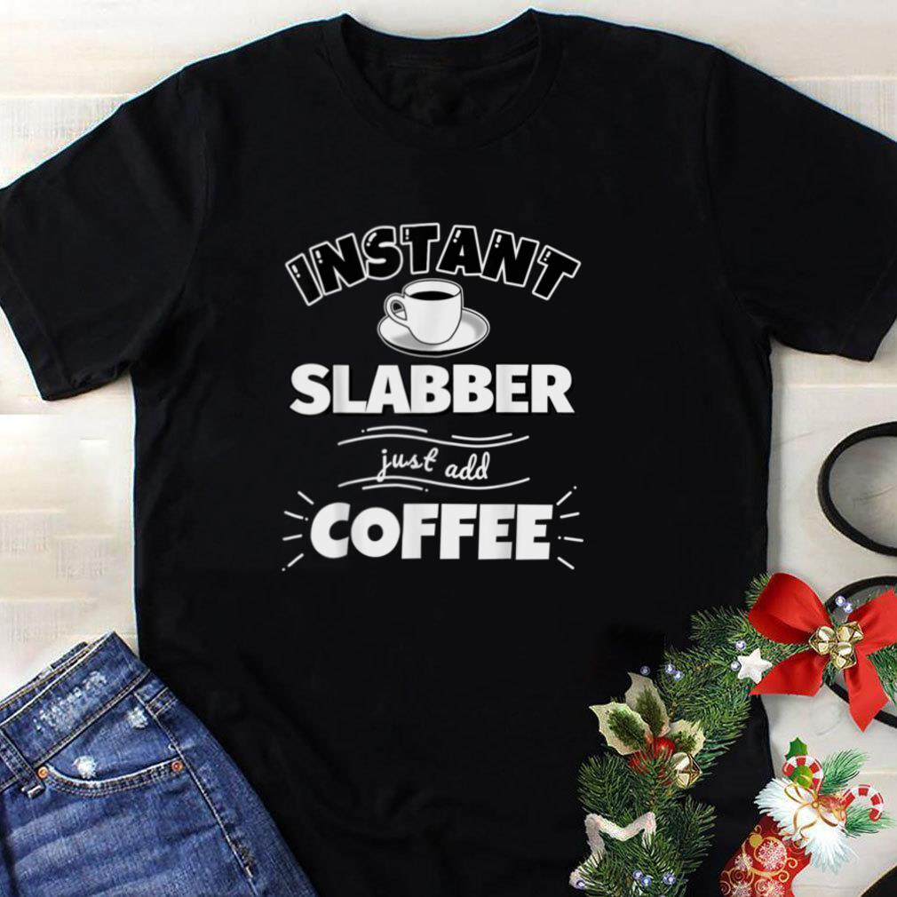 Instant SLABBER   just add coffee   Funny SLABBER Gifts T Shirt