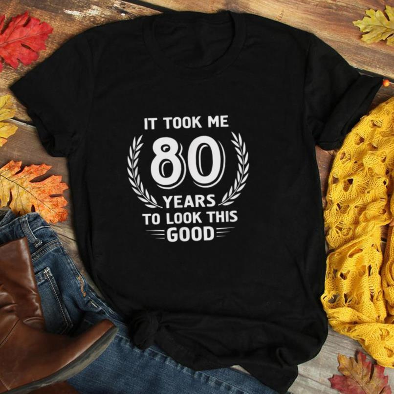 It Took Me 80 Years To Look This Good 80th Birthday T Shirt
