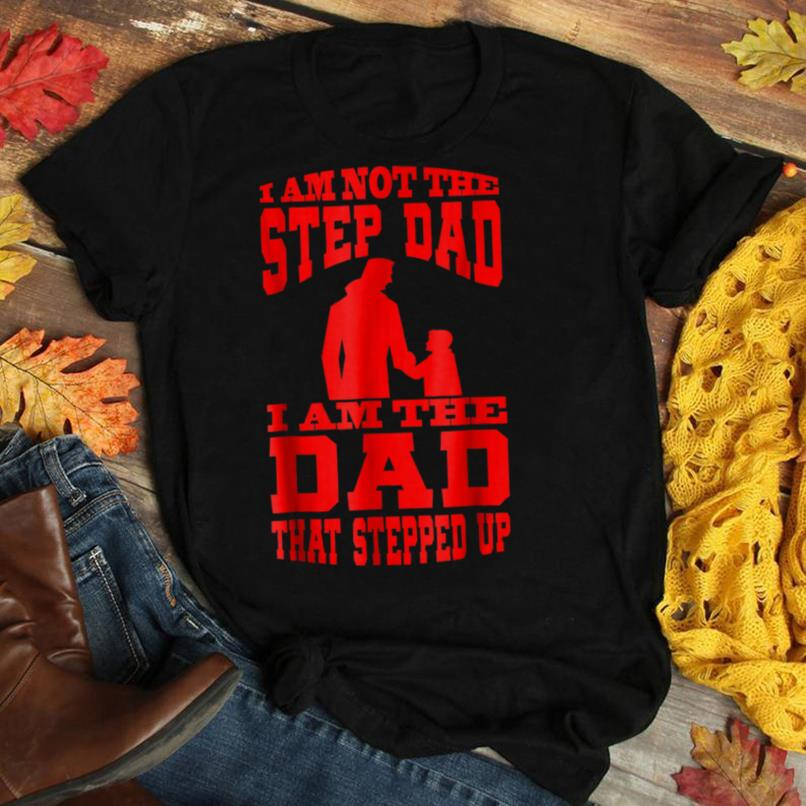 Mens I Am Not The Step Dad I Am The Dad That Stepped Up T Shirt