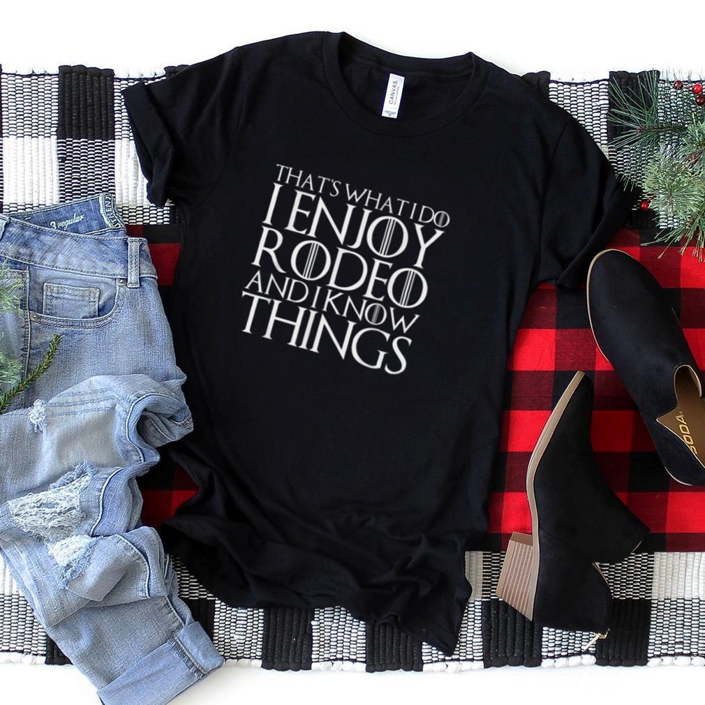 THAT'S WHAT I DO I ENJOY RODEO AND I KNOW THINGS T Shirt