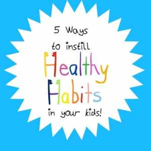 5 Easy and Effective Ways to Instill Healthy Habits in Your Kids