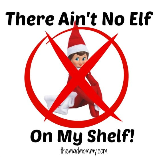 Here are the reasons why there ain't no elf on my shelf!