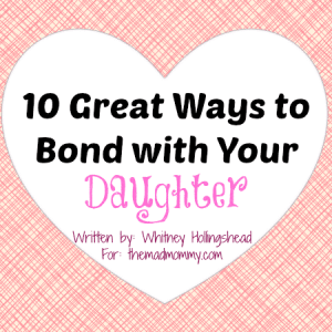 10 Great Ways to Bond with Your Daughter