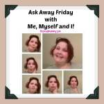 Ask Away Friday with Me, Myself and I!
