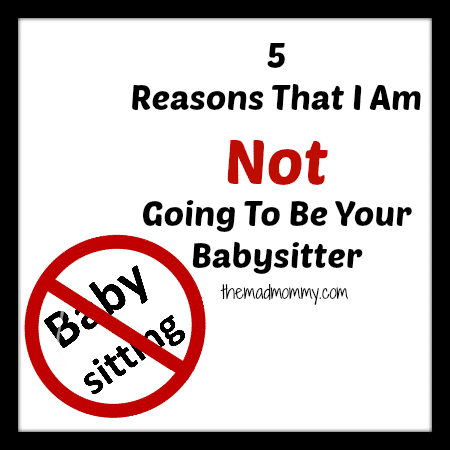 5 Reasons That I Am Not Going To Be Your Babysitter