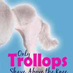 Only Trollops Shave Above the Knee