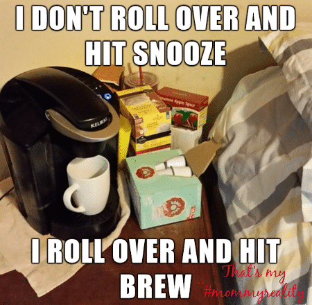 I love coffee so much that I don't roll over and hit snooze, I roll over and hit brew!
