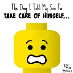 The Day I Told My Son To Take Care Of Himself…