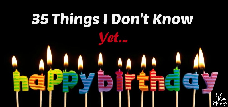 In honor of my 35th, I present you with 35 things I don't know yet!