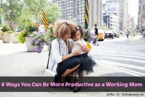 6 Ways You Can Be More Productive as a Working Mom