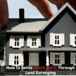 How To Settle Property Disputes Through Land Surveying