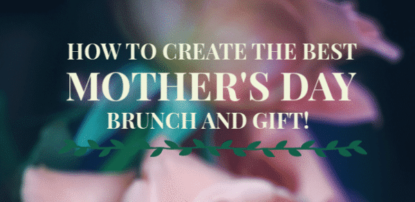 How To Create The Best Mother's Day Brunch and Gift